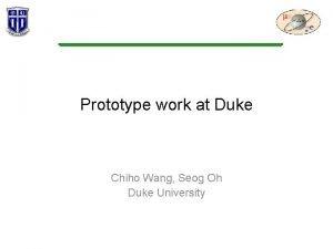 Prototype work at Duke Chiho Wang Seog Oh