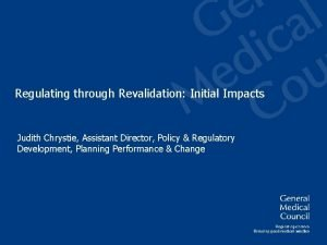 Regulating through Revalidation Initial Impacts Judith Chrystie Assistant