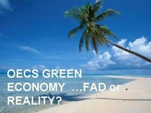 OECS GREEN ECONOMY FAD or REALITY OECS GREEN