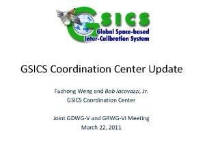 GSICS Coordination Center Update Fuzhong Weng and Bob