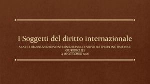 I Soggetti del diritto internazionale STATI ORGANIZZAZIONI INTERNAZIONALI
