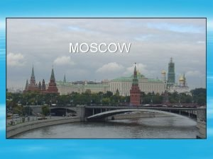 MOSCOW Moscow is the capital of Russia its
