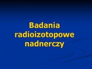 Badania radioizotopowe nadnerczy Diagnostyka schorze nadnerczy n Techniki