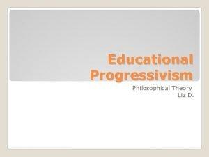 Educational Progressivism Philosophical Theory Liz D Progressivism in