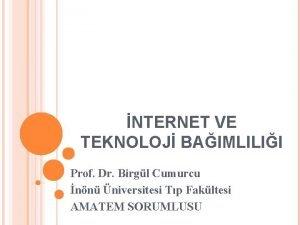 NTERNET VE TEKNOLOJ BAIMLILII Prof Dr Birgl Cumurcu