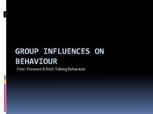 GROUP INFLUENCES ON BEHAVIOUR PeerPressure RiskTaking Behaviour The