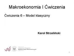 Makroekonomia I wiczenia 6 Model klasyczny Karol Strzeliski