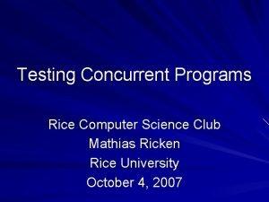 Testing Concurrent Programs Rice Computer Science Club Mathias