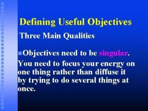 Defining Useful Objectives Three Main Qualities Objectives need
