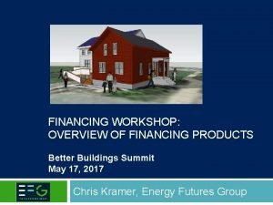 FINANCING WORKSHOP OVERVIEW OF FINANCING PRODUCTS Better Buildings