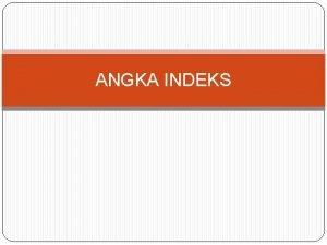 ANGKA INDEKS Angka indeks adalah angka yang menggambarkan