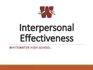 Interpersonal Effectiveness WHITEWATER HIGH SCHOOL Overview OBJECTIVE EFFECTIVENESS