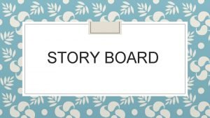 STORY BOARD DIRECTIONS As a group brainstorm an
