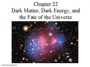 Chapter 22 Dark Matter Dark Energy and the