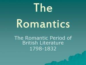 The Romantics The Romantic Period of British Literature