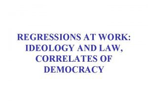REGRESSIONS AT WORK IDEOLOGY AND LAW CORRELATES OF