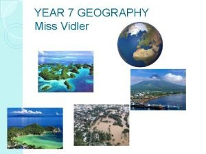 YEAR 7 GEOGRAPHY Miss Vidler Year 7 Geography