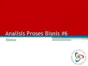 Analisis Proses Bisnis 6 Elisitasi Elisitasi Elisitasi merupakan