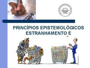 PRINCPIOS EPISTEMOLGICOS ESTRANHAMENTO E DESNATURALIZAO PRINCPIOS EPISTEMOLGICOS A