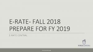 ERATE FALL 2018 PREPARE FOR FY 2019 ERATE