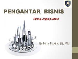 PENGANTAR BISNIS Ruang Lingkup Bisnis By Nina triolita