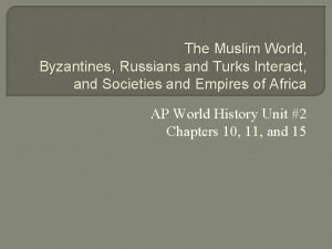 The Muslim World Byzantines Russians and Turks Interact