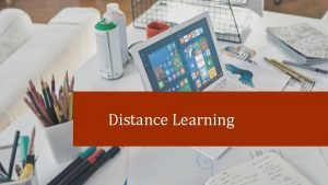 Distance Learning Distance Learning Can Be Supported Through