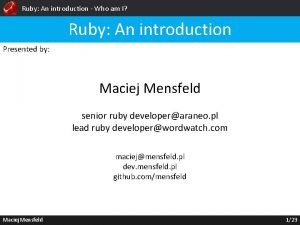 Ruby An introduction Who am I Ruby An