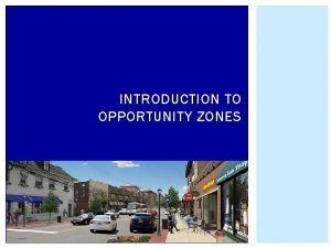 INTRODUCTION TO OPPORTUNITY ZONES OVERVIEW Opportunity Zones OZs