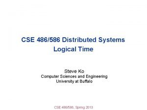 CSE 486586 Distributed Systems Logical Time Steve Ko
