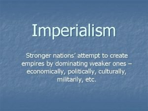 Imperialism Stronger nations attempt to create empires by