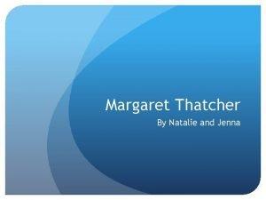Margaret Thatcher By Natalie and Jenna Margaret Thatcher