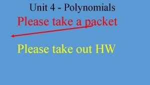 Unit 4 Polynomials Please take a packet Please