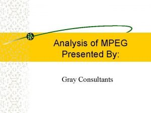 Analysis of MPEG Presented By Gray Consultants Gray