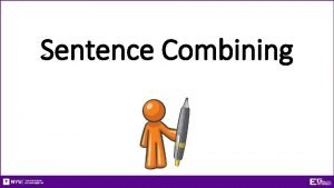 Sentence Combining Sentence Combining How to combine independent