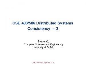 CSE 486586 Distributed Systems Consistency 2 Steve Ko