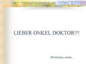 LIEBER ONKEL DOKTOR Mit klicken weiter Herr Doktor