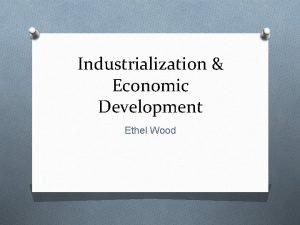 Industrialization Economic Development Ethel Wood Economic Development O