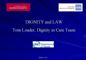 DIGNITY and LAW Tom Loader Dignity in Care