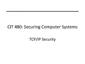 CIT 480 Securing Computer Systems TCPIP Security Topics