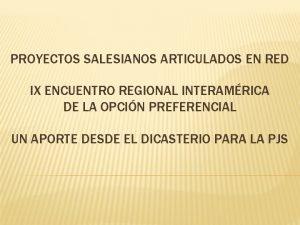 PROYECTOS SALESIANOS ARTICULADOS EN RED IX ENCUENTRO REGIONAL