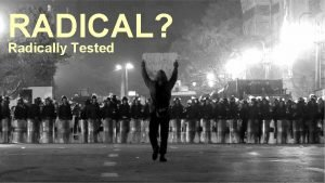 RADICAL Radically Tested RADICAL Our lives could become