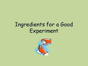 Ingredients for a Good Experiment Experiment Sketch Independent