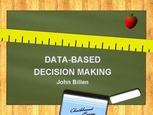 DATABASED DECISION MAKING John Billen D ata A