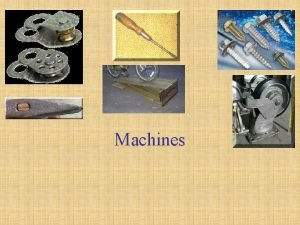 Machines Simple Machines Have few or no moving