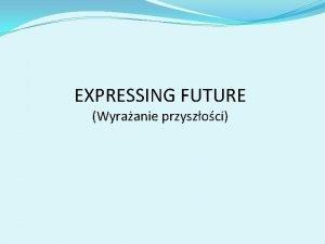EXPRESSING FUTURE Wyraanie przyszoci 1 W rod id