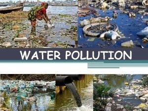 WATER POLLUTION What is water pollution Water pollution