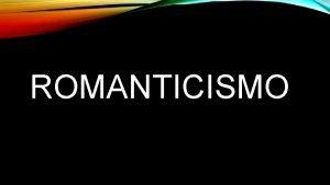 ROMANTICISMO EL ROMANTICISMO ES UN MOVIMIENTO CULTURAL ORIGINADO