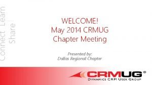 Connect Learn Share WELCOME May 2014 CRMUG Chapter