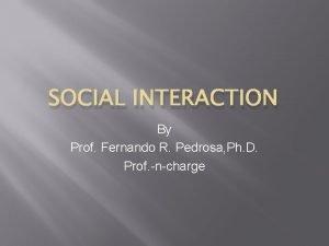 SOCIAL INTERACTION By Prof Fernando R Pedrosa Ph